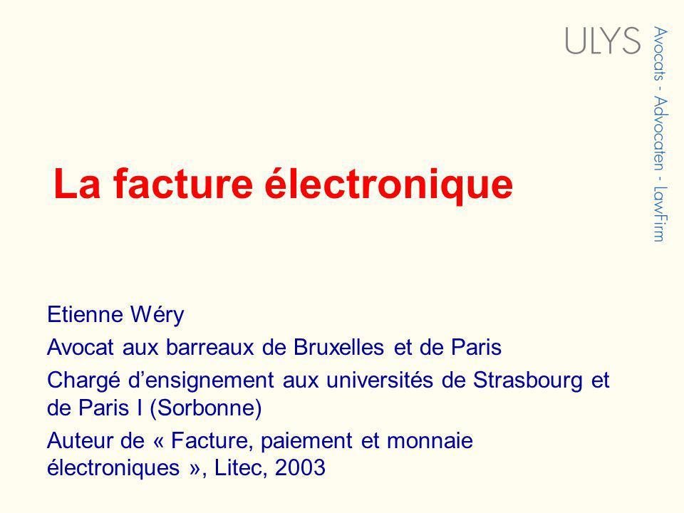 La facture électronique Etienne Wéry Avocat aux barreaux de Bruxelles et de Paris Chargé densignement aux universités de Strasbourg et de Paris I (Sor