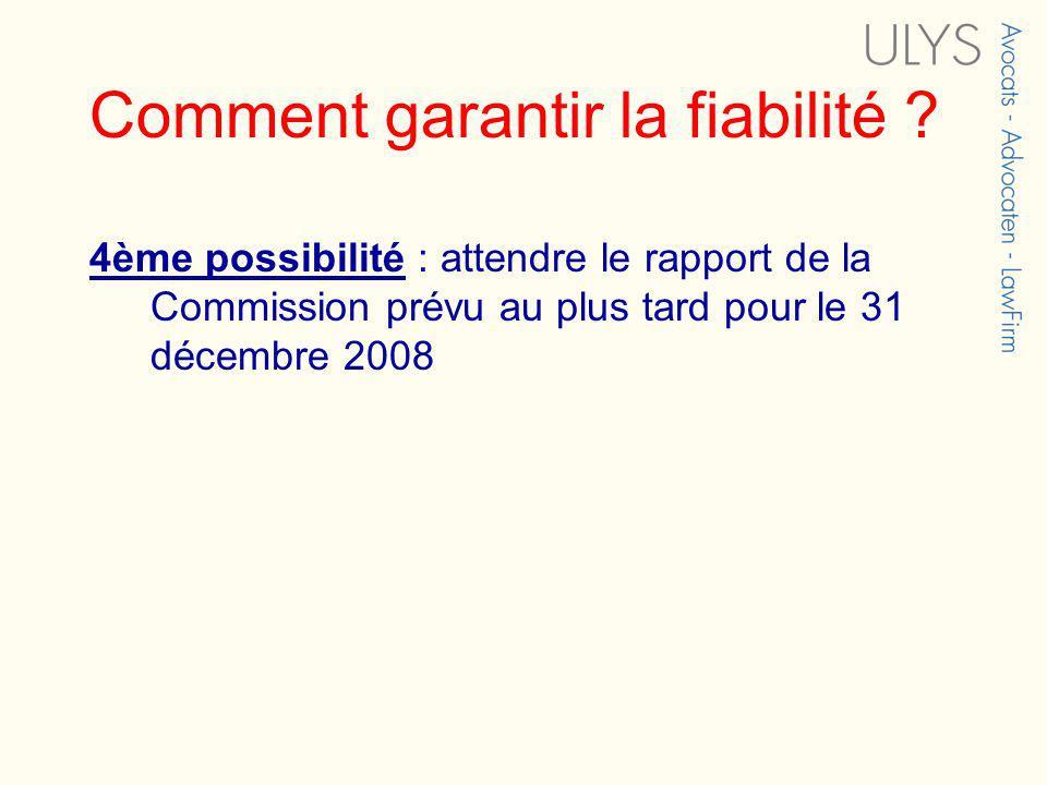 Comment garantir la fiabilité ? 4ème possibilité : attendre le rapport de la Commission prévu au plus tard pour le 31 décembre 2008