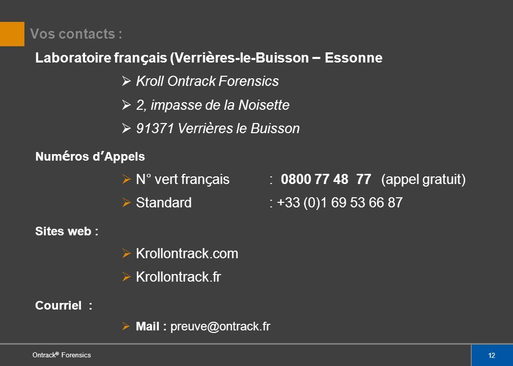 12 Ontrack ® Forensics Vos contacts : Laboratoire fran ç ais (Verri è res-le-Buisson – Essonne Kroll Ontrack Forensics 2, impasse de la Noisette 91371 Verri è res le Buisson Num é ros d Appels N° vert fran ç ais : 0800 77 48 77 (appel gratuit) Standard: +33 (0)1 69 53 66 87 Sites web : Krollontrack.com Krollontrack.fr Courriel : Mail : preuve@ontrack.fr