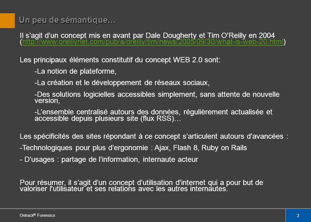 2 Ontrack ® Forensics Un peu de sémantique… Il sagit dun concept mis en avant par Dale Dougherty et Tim O Reilly en 2004 (http://www.oreillynet.com/pub/a/oreilly/tim/news/2005/09/30/what-is-web-20.html)http://www.oreillynet.com/pub/a/oreilly/tim/news/2005/09/30/what-is-web-20.html Les principaux éléments constitutif du concept WEB 2.0 sont: -La notion de plateforme, -La création et le développement de réseaux sociaux, -Des solutions logicielles accessibles simplement, sans attente de nouvelle version, -Lensemble centralisé autours des données, régulièrement actualisée et accessible depuis plusieurs site (flux RSS)… Les spécificités des sites répondant à ce concept sarticulent autours davancées : -Technologiques pour plus dergonomie : Ajax, Flash 8, Ruby on Rails - Dusages : partage de linformation, internaute acteur Pour résumer, il sagit dun concept dutilisation d internet qui a pour but de valoriser l utilisateur et ses relations avec les autres internautes.