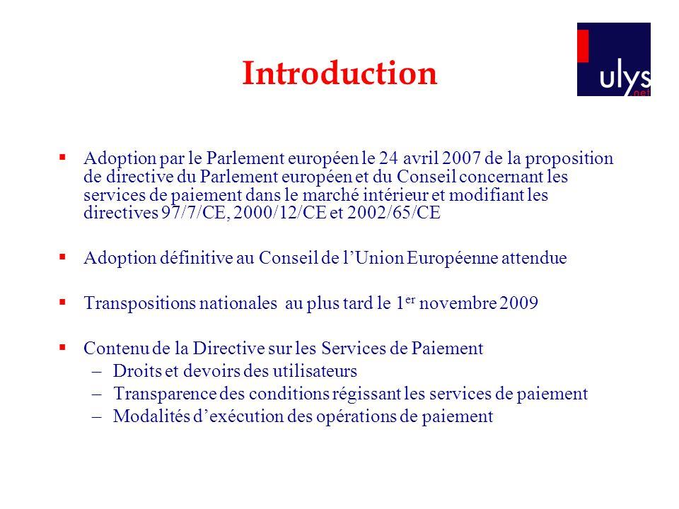 Introduction Adoption par le Parlement européen le 24 avril 2007 de la proposition de directive du Parlement européen et du Conseil concernant les services de paiement dans le marché intérieur et modifiant les directives 97/7/CE, 2000/12/CE et 2002/65/CE Adoption définitive au Conseil de lUnion Européenne attendue Transpositions nationales au plus tard le 1 er novembre 2009 Contenu de la Directive sur les Services de Paiement –Droits et devoirs des utilisateurs –Transparence des conditions régissant les services de paiement –Modalités dexécution des opérations de paiement