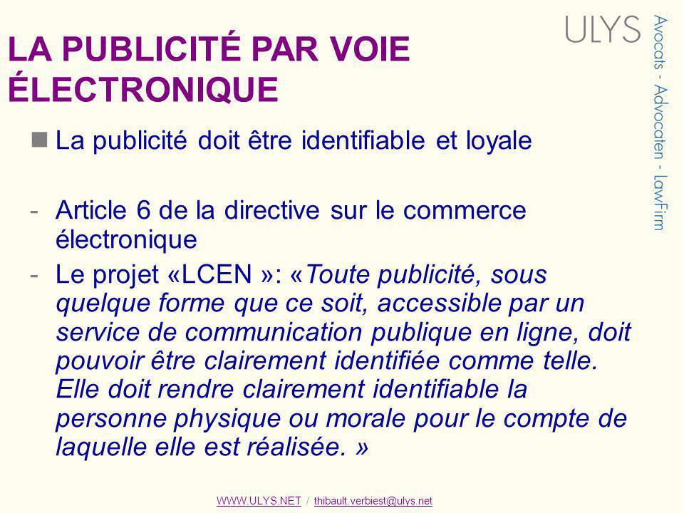 WWW.ULYS.NET / thibault.verbiest@ulys.netWWW.ULYS.NETthibault.verbiest@ulys.net LA PUBLICITÉ PAR VOIE ÉLECTRONIQUE La publicité doit être identifiable et loyale -Article 6 de la directive sur le commerce électronique -Le projet «LCEN »: «Toute publicité, sous quelque forme que ce soit, accessible par un service de communication publique en ligne, doit pouvoir être clairement identifiée comme telle.