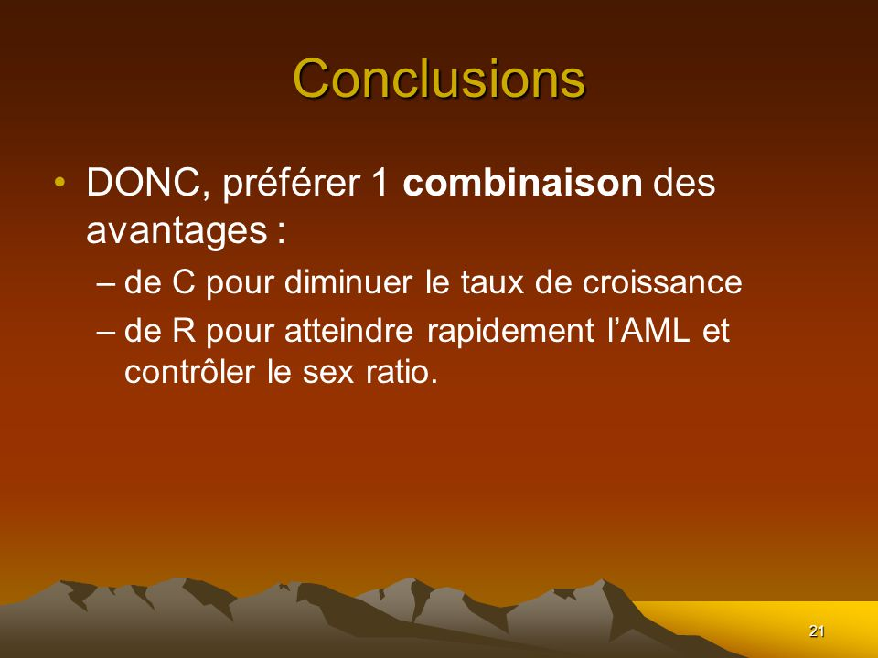 21 Conclusions DONC, préférer 1 combinaison des avantages : –de C pour diminuer le taux de croissance –de R pour atteindre rapidement lAML et contrôler le sex ratio.