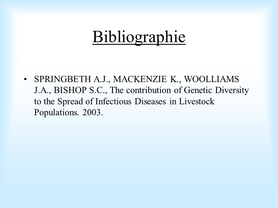 Bibliographie SPRINGBETH A.J., MACKENZIE K., WOOLLIAMS J.A., BISHOP S.C., The contribution of Genetic Diversity to the Spread of Infectious Diseases i