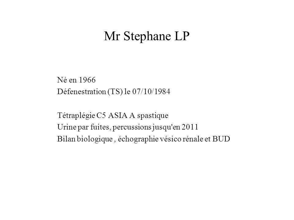 Mr Stephane LP Né en 1966 Défenestration (TS) le 07/10/1984 Tétraplégie C5 ASIA A spastique Urine par fuites, percussions jusqu'en 2011 Bilan biologiq