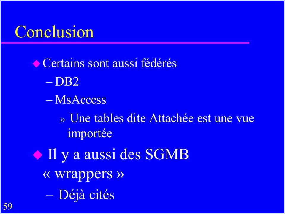 59 Conclusion u Certains sont aussi fédérés –DB2 –MsAccess » Une tables dite Attachée est une vue importée u Il y a aussi des SGMB « wrappers » – Déjà cités