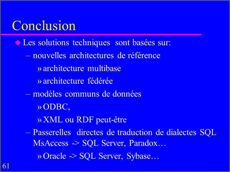 61 Conclusion u Les solutions techniques sont basées sur: –nouvelles architectures de référence »architecture multibase »architecture fédérée –modèles communs de données »ODBC, »XML ou RDF peut-être –Passerelles directes de traduction de dialectes SQL MsAccess -> SQL Server, Paradox… »Oracle -> SQL Server, Sybase…