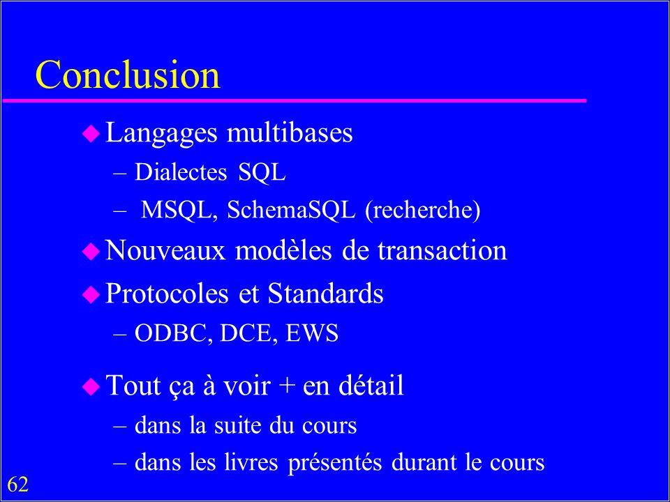 62 Conclusion u Langages multibases –Dialectes SQL – MSQL, SchemaSQL (recherche) u Nouveaux modèles de transaction u Protocoles et Standards –ODBC, DCE, EWS u Tout ça à voir + en détail –dans la suite du cours –dans les livres présentés durant le cours