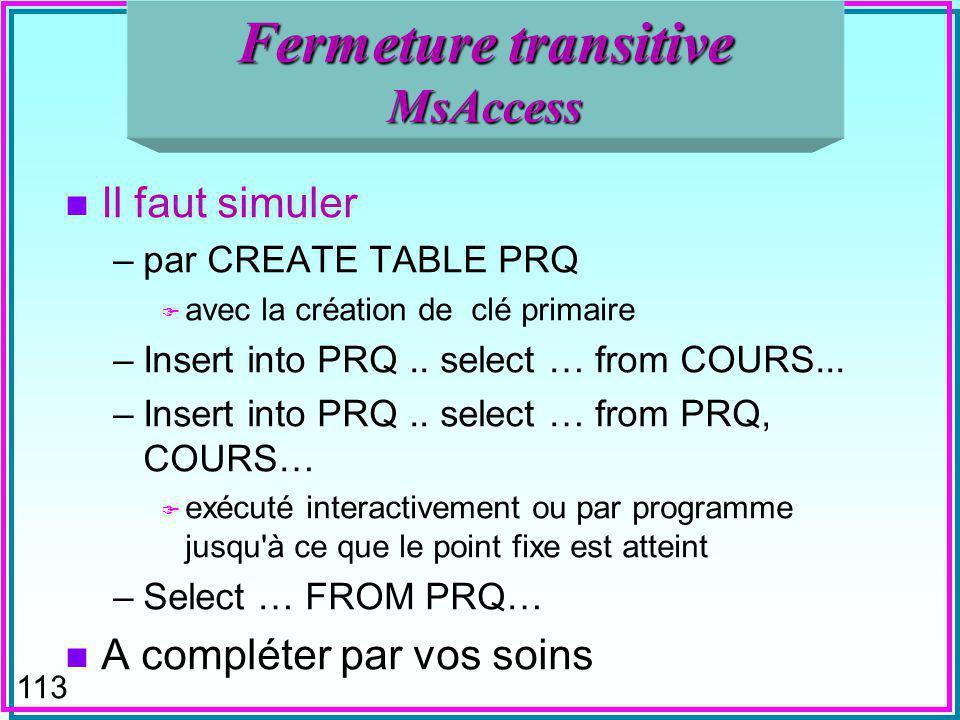 113 Fermeture transitive MsAccess n Il faut simuler –par CREATE TABLE PRQ F avec la création de clé primaire –Insert into PRQ..