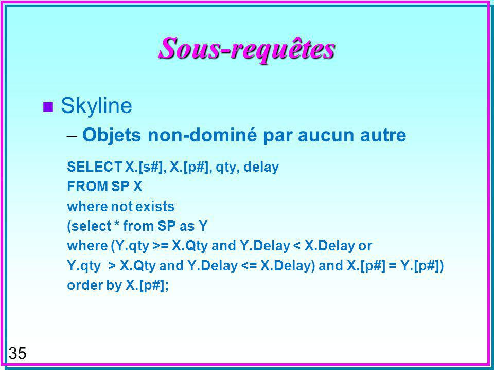 35 Sous-requêtes n Skyline –Objets non-dominé par aucun autre SELECT X.[s#], X.[p#], qty, delay FROM SP X where not exists (select * from SP as Y where (Y.qty >= X.Qty and Y.Delay < X.Delay or Y.qty > X.Qty and Y.Delay <= X.Delay) and X.[p#] = Y.[p#]) order by X.[p#];