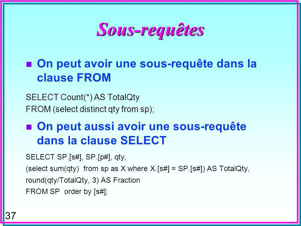 37 Sous-requêtes n On peut avoir une sous-requête dans la clause FROM SELECT Count(*) AS TotalQty FROM (select distinct qty from sp); n On peut aussi avoir une sous-requête dans la clause SELECT SELECT SP.[s#], SP.[p#], qty, (select sum(qty) from sp as X where X.[s#] = SP.[s#]) AS TotalQty, round(qty/TotalQty, 3) AS Fraction FROM SP order by [s#];