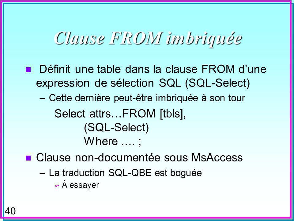 40 Clause FROM imbriquée n Définit une table dans la clause FROM dune expression de sélection SQL (SQL-Select) –Cette dernière peut-être imbriquée à son tour Select attrs…FROM [tbls], (SQL-Select) Where ….