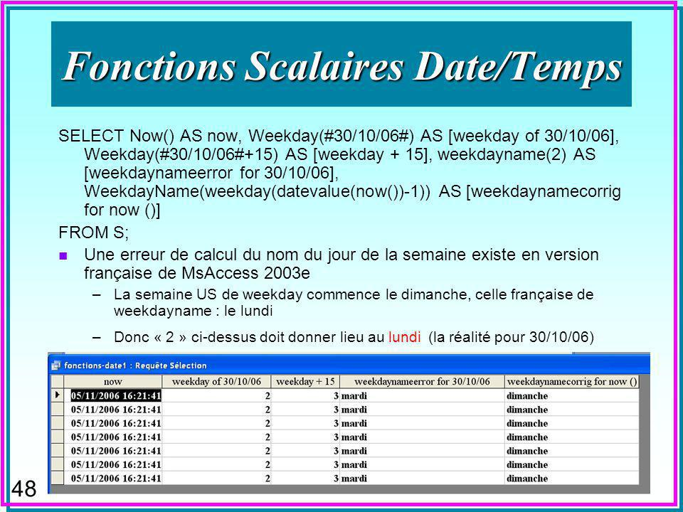 48 Fonctions Scalaires Date/Temps SELECT Now() AS now, Weekday(#30/10/06#) AS [weekday of 30/10/06], Weekday(#30/10/06#+15) AS [weekday + 15], weekday