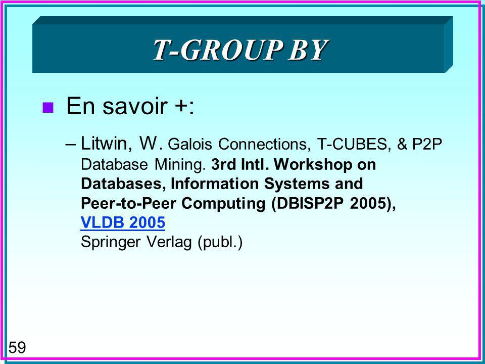 59 T-GROUP BY n En savoir +: –Litwin, W. Galois Connections, T-CUBES, & P2P Database Mining.