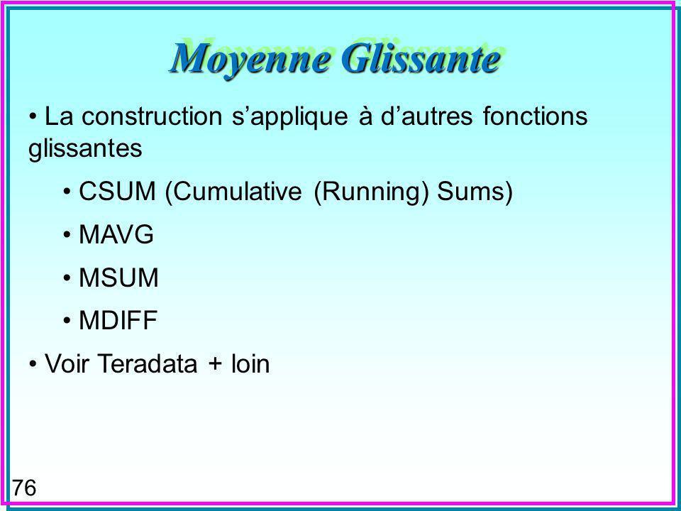 76 Moyenne Glissante La construction sapplique à dautres fonctions glissantes CSUM (Cumulative (Running) Sums) MAVG MSUM MDIFF Voir Teradata + loin