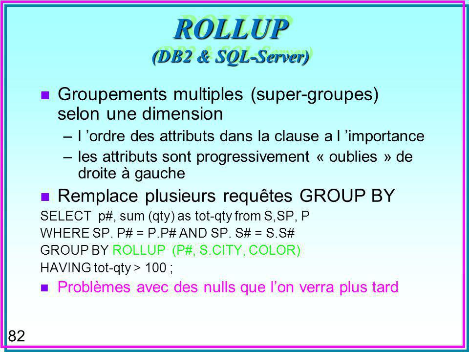 82 ROLLUP (DB2 & SQL-Server) n Groupements multiples (super-groupes) selon une dimension –l ordre des attributs dans la clause a l importance –les attributs sont progressivement « oublies » de droite à gauche n Remplace plusieurs requêtes GROUP BY SELECT p#, sum (qty) as tot-qty from S,SP, P WHERE SP.