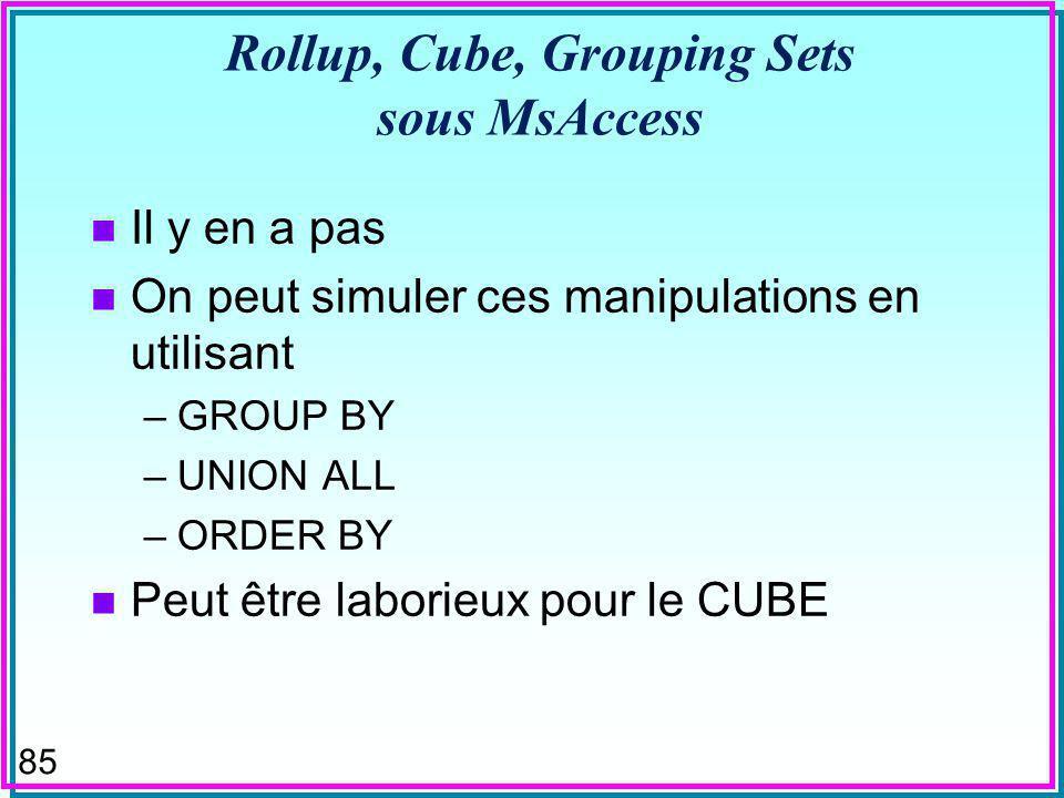85 Rollup, Cube, Grouping Sets sous MsAccess n Il y en a pas n On peut simuler ces manipulations en utilisant –GROUP BY –UNION ALL –ORDER BY n Peut être laborieux pour le CUBE