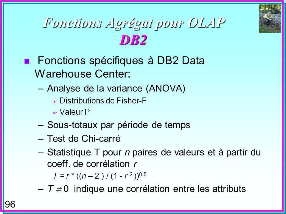 96 Fonctions Agrégat pour OLAP DB2 n Fonctions spécifiques à DB2 Data Warehouse Center: –Analyse de la variance (ANOVA) F Distributions de Fisher-F F Valeur P –Sous-totaux par période de temps –Test de Chi-carré –Statistique T pour n paires de valeurs et à partir du coeff.