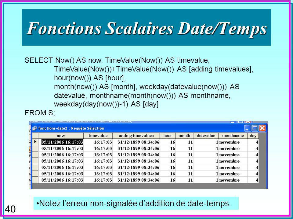 40 Fonctions Scalaires Date/Temps SELECT Now() AS now, TimeValue(Now()) AS timevalue, TimeValue(Now())+TimeValue(Now()) AS [adding timevalues], hour(n