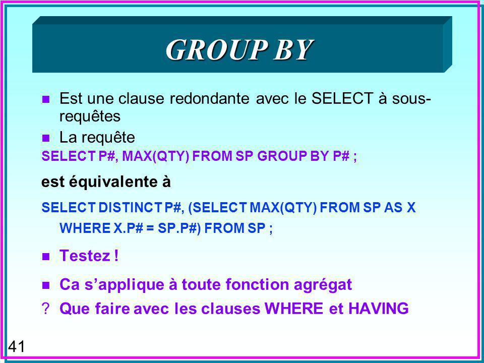 41 GROUP BY n Est une clause redondante avec le SELECT à sous- requêtes n La requête SELECT P#, MAX(QTY) FROM SP GROUP BY P# ; est équivalente à SELECT DISTINCT P#, (SELECT MAX(QTY) FROM SP AS X WHERE X.P# = SP.P#) FROM SP ; n Testez .