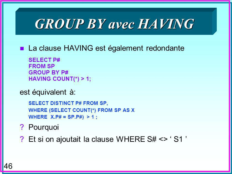 46 GROUP BY avec HAVING n La clause HAVING est également redondante SELECT P# FROM SP GROUP BY P# HAVING COUNT(*) > 1; est équivalent à: SELECT DISTIN