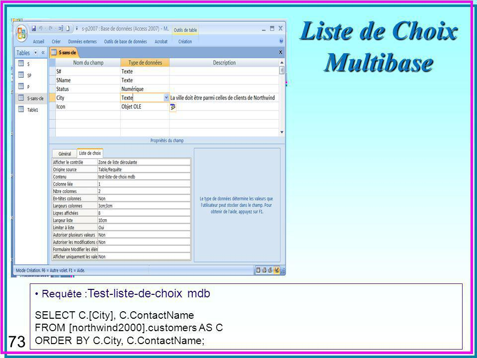 73 Liste de Choix Multibase Requête : Test-liste-de-choix mdb SELECT C.[City], C.ContactName FROM [northwind2000].customers AS C ORDER BY C.City, C.Co