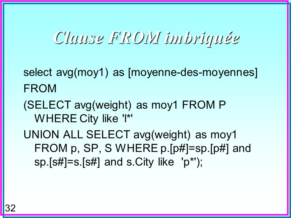 31 Clause FROM imbriquée SELECT sum(weight) AS [poids-total] FROM (SELECT weight, p.city FROM P WHERE City like 'l*' UNION ALL SELECT weight, s.city F
