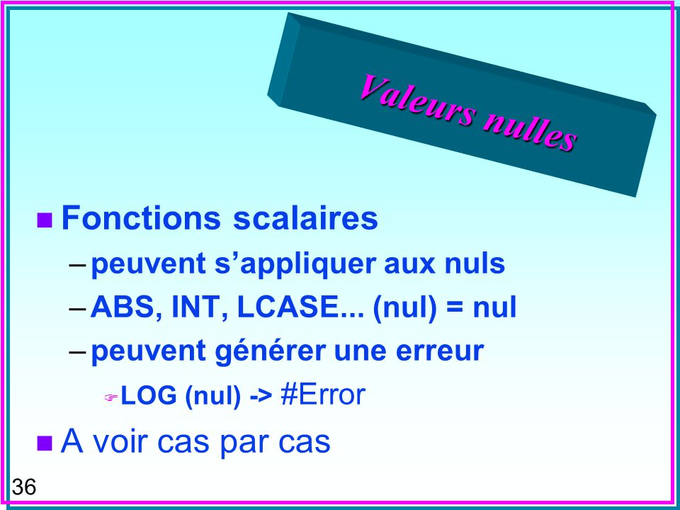 35 Valeurs nulles n SELECT P_1.* FROM P AS P_1 WHERE p_1.weight > all (select (py.weight) from P as py where py.color = blue ); n SELECT P_1.* FROM p AS P_1 WHERE not exists (select * from P as py where py.color = blue and py.weight >= p_1.weight ); ?Requêtes équivalentes .