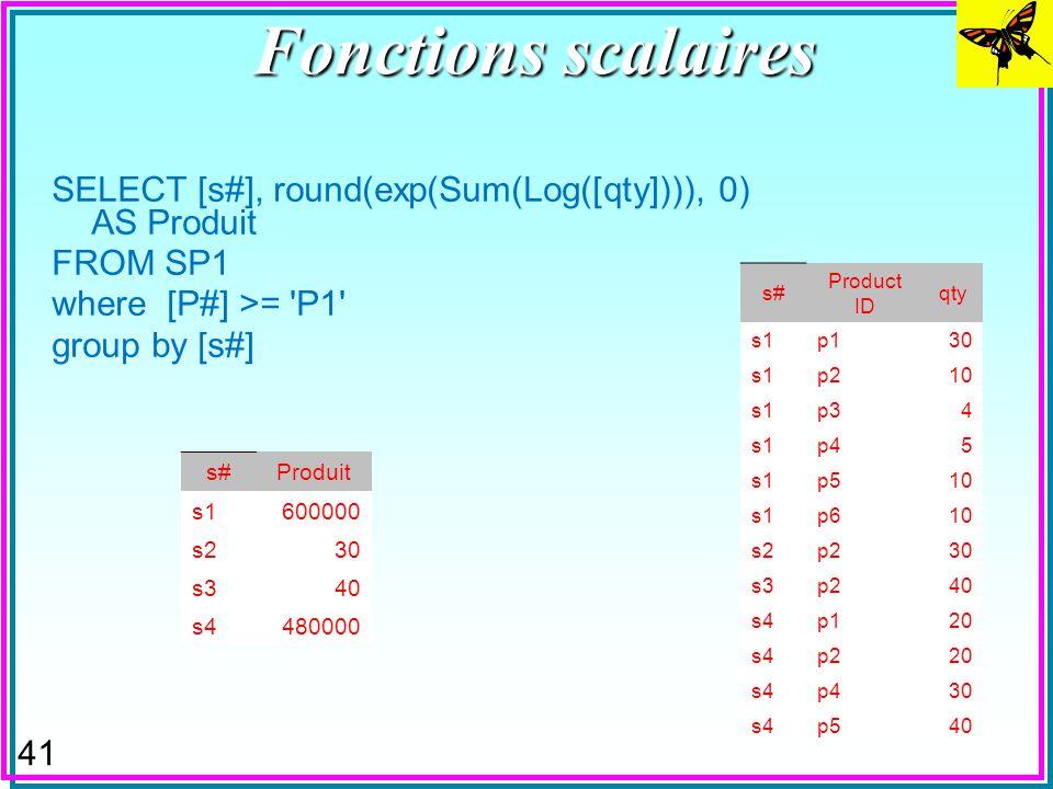 40 Fonctions scalaires n Peuvent aider à créer des agrégations –Par exemple : Produit n Le tuple (S1, p2, 10) indique que pour toute pièce P1 de S1, i