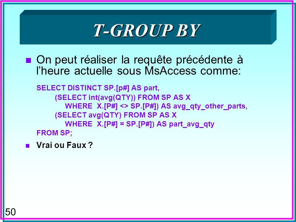 49 T-GROUP BY n Proposé pour SQL n Permettrait de faire les groupes par rapport à = n Le rôle de -join par rapport à equi-join n Ainsi la requête hypo
