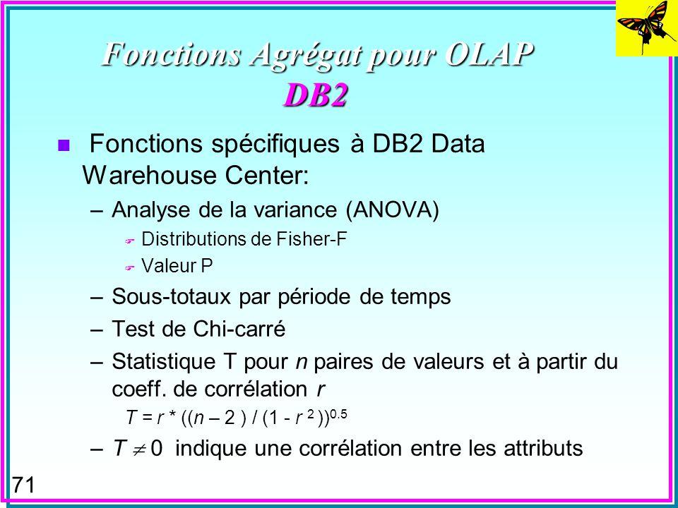70 Fonctions Agrégat pour OLAP DB2 n CountBig –Pour le nombre de tuples > 2**31 n Covariance –entre des attributs ou des expressions de valeur –Facile