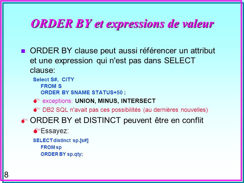 7 ORDER BY et expressions de valeur Dans SQL Oracle, les expressions de valeur peuvent être dans ORDER BY clause: ORDER BY SAL - COMM exceptions: UNIO