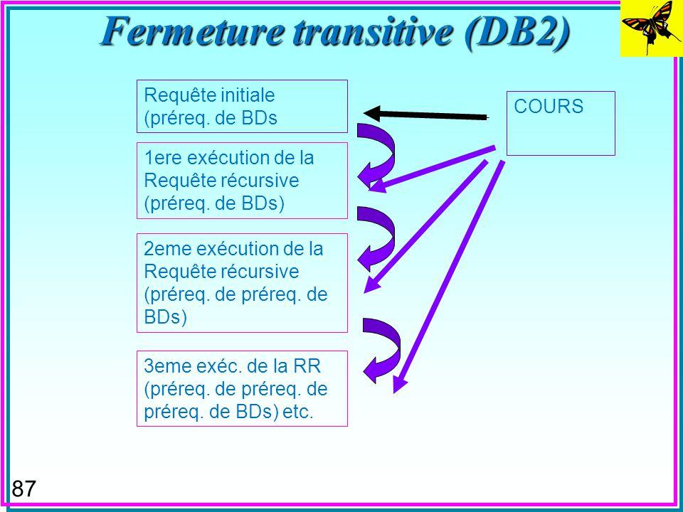 86 Fermeture transitive (DB2) WITH PRQ (CNOM, PNOM) AS ((SELECT CNOM, PNOM FROM COURS WHERE CNOM = BDs ) UNION ALL (SELECT C.CNOM, C.PNOM FROM PRQ AS