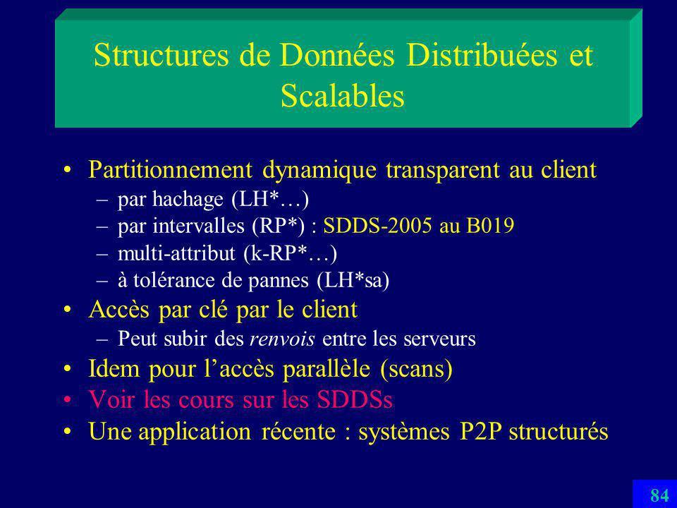 83 Multiordinateur Réseau Appelé aussi Paire à Paire (P2P) ou grille (grid) Peut contenir des milliers de sites (PCs & WSs) La BD utilise les ressources cumulées –GOs de RAM, TOs de disques Les données et les traitements de la BD se répartissent sur autant de sites quil faut La nombre de sites serveurs de la BD peut croître dynamiquement avec sa taille –Dune manière transparente pour les applications –La BD deviendrait scalable (BDS)