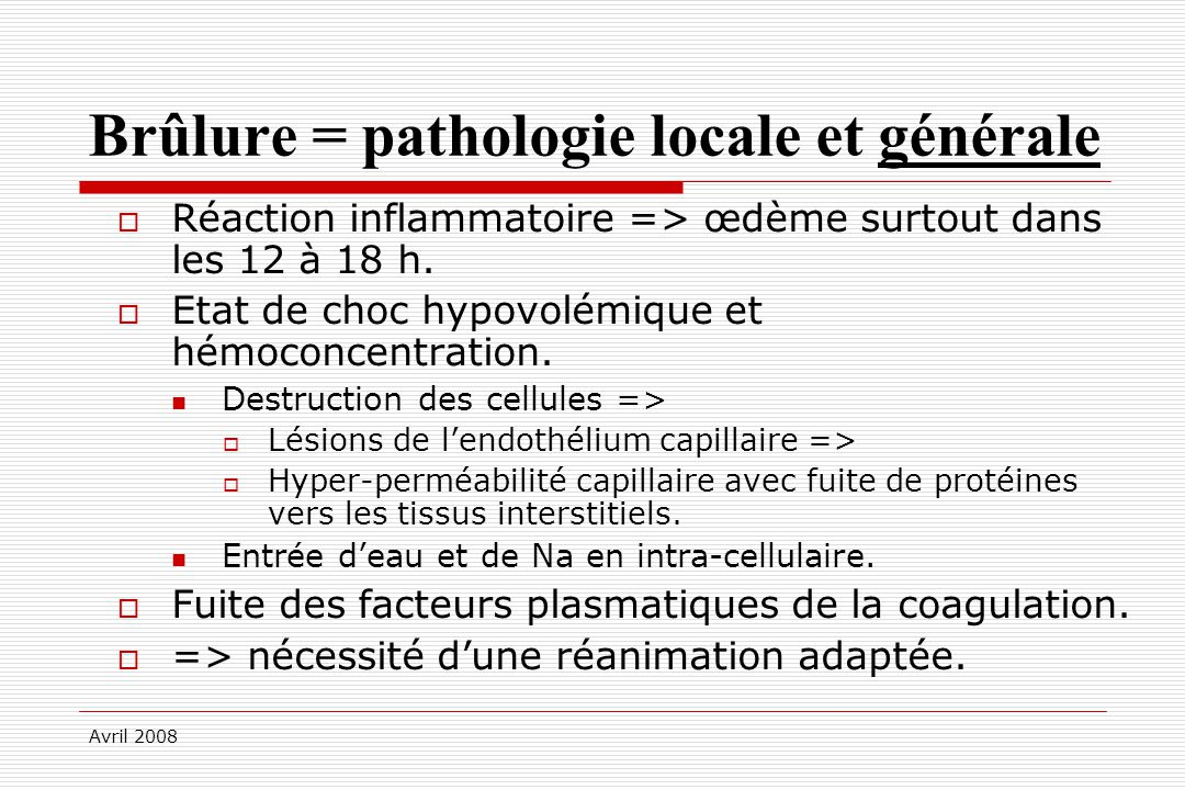 Avril 2008 Brûlure = pathologie locale et générale Réaction inflammatoire => œdème surtout dans les 12 à 18 h. Etat de choc hypovolémique et hémoconce
