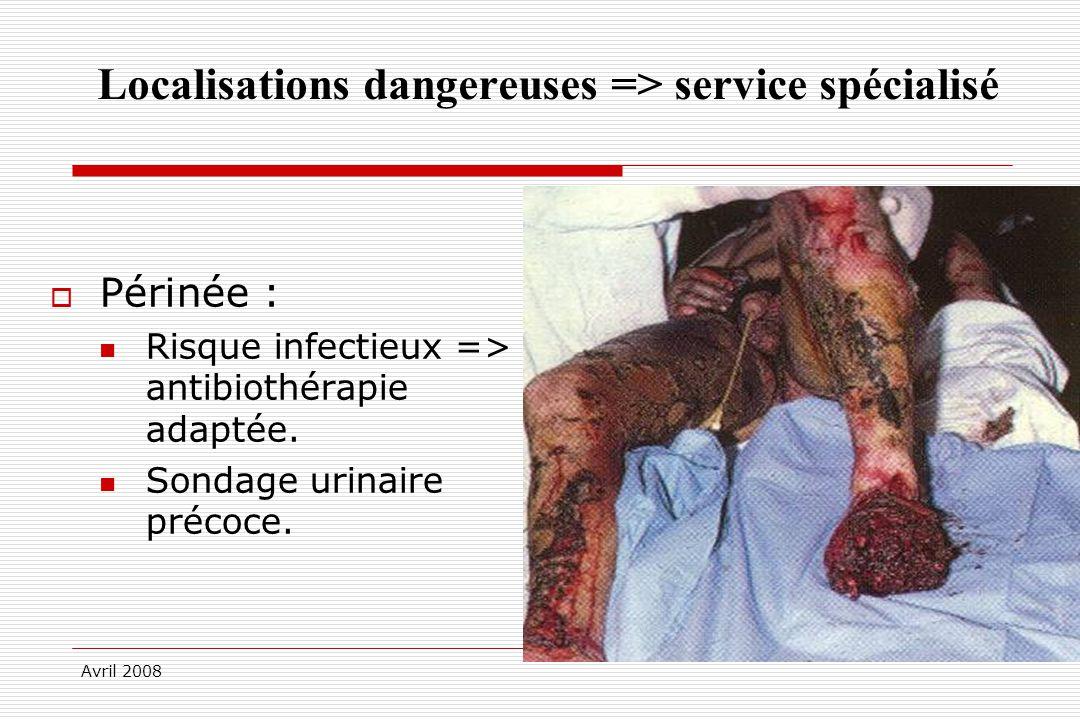 Avril 2008 Localisations dangereuses => service spécialisé Périnée : Risque infectieux => antibiothérapie adaptée. Sondage urinaire précoce.