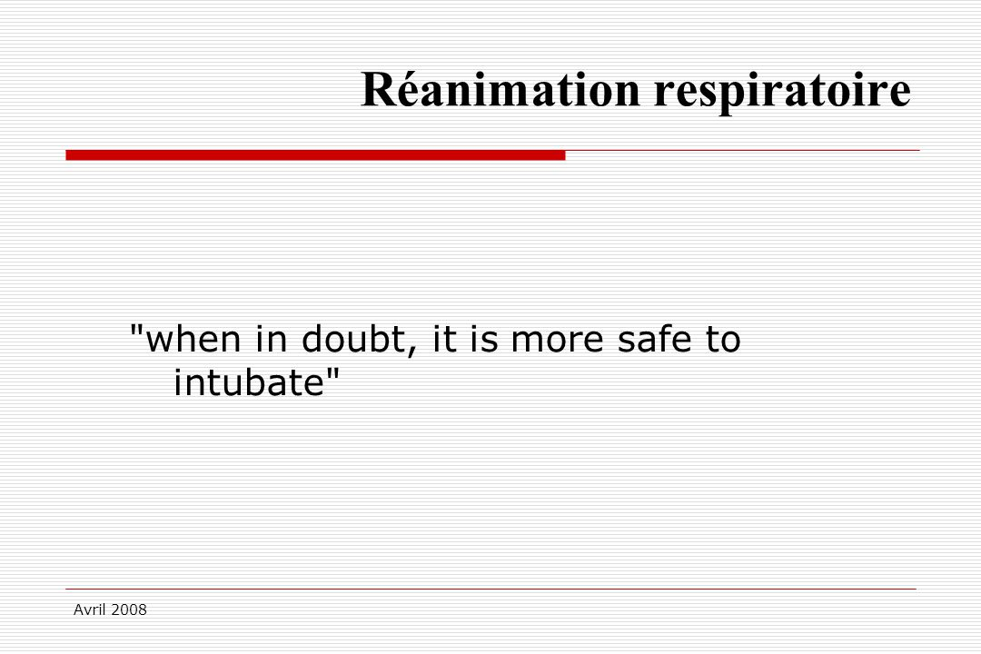 Avril 2008 Réanimation respiratoire when in doubt, it is more safe to intubate