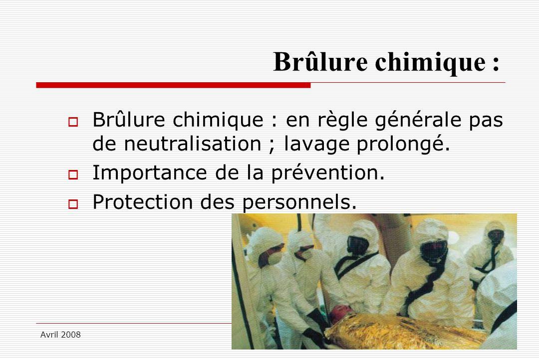 Avril 2008 Brûlure chimique : Brûlure chimique : en règle générale pas de neutralisation ; lavage prolongé. Importance de la prévention. Protection de
