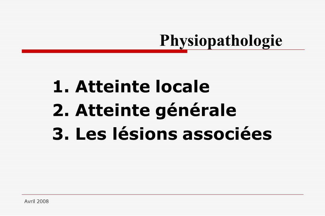 Avril 2008 Physiopathologie 1. Atteinte locale 2. Atteinte générale 3. Les lésions associées