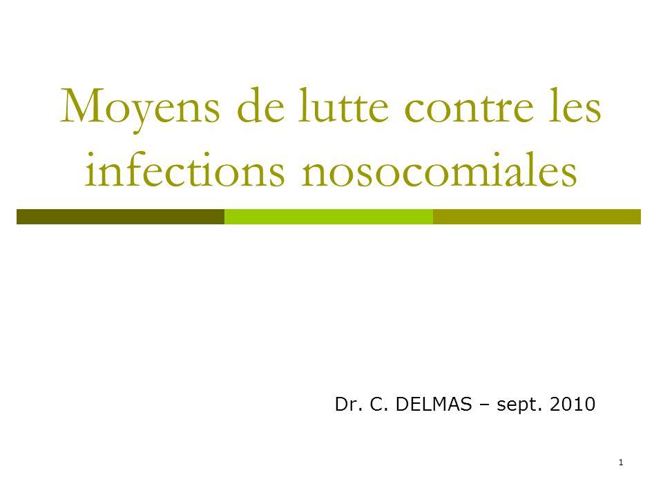 1 Moyens de lutte contre les infections nosocomiales Dr. C. DELMAS – sept. 2010