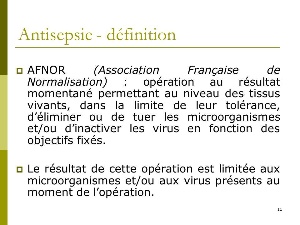 11 Antisepsie - définition AFNOR (Association Française de Normalisation) : opération au résultat momentané permettant au niveau des tissus vivants, d