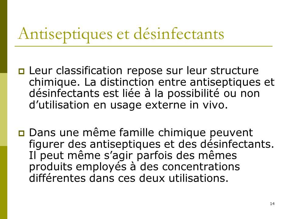 14 Antiseptiques et désinfectants Leur classification repose sur leur structure chimique. La distinction entre antiseptiques et désinfectants est liée