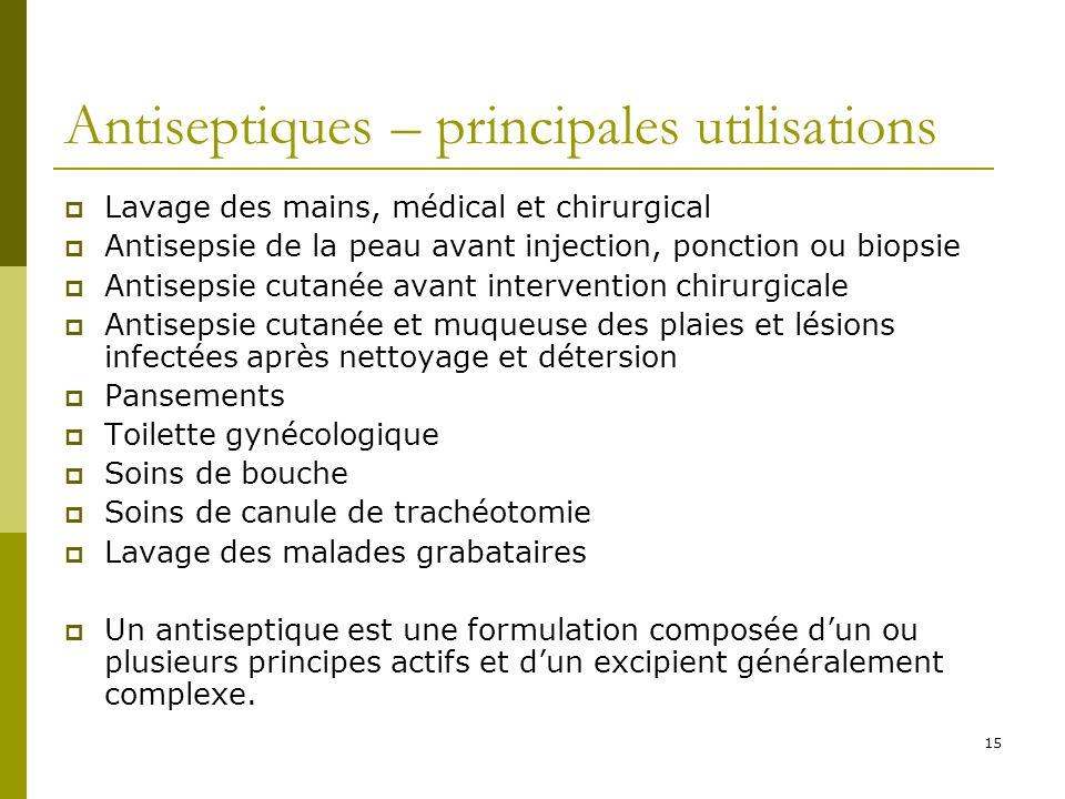 15 Antiseptiques – principales utilisations Lavage des mains, médical et chirurgical Antisepsie de la peau avant injection, ponction ou biopsie Antise