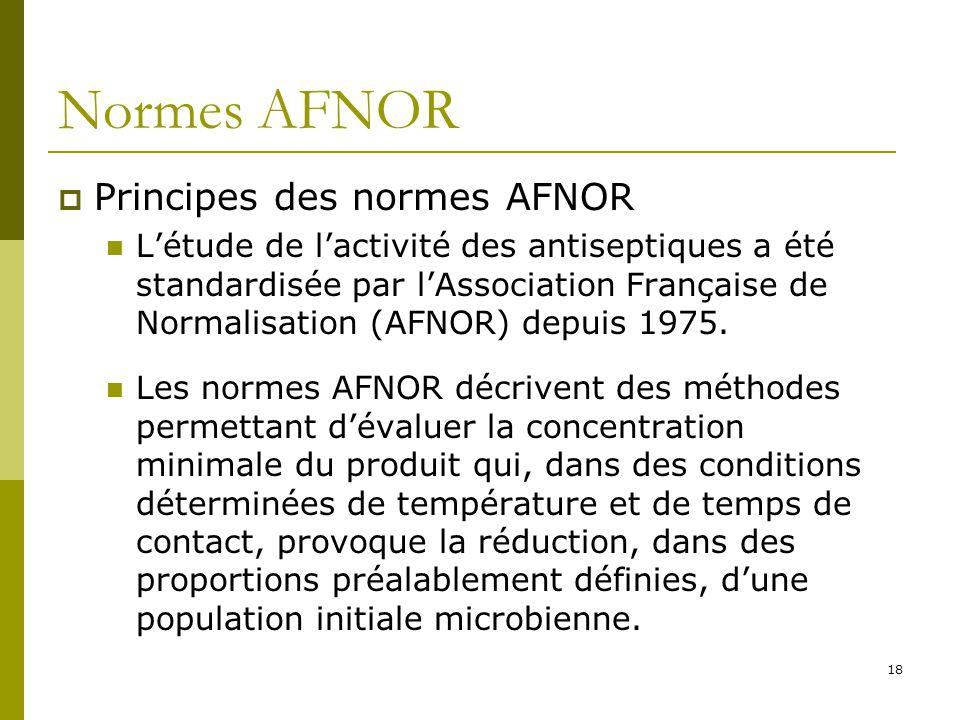 18 Normes AFNOR Principes des normes AFNOR Létude de lactivité des antiseptiques a été standardisée par lAssociation Française de Normalisation (AFNOR