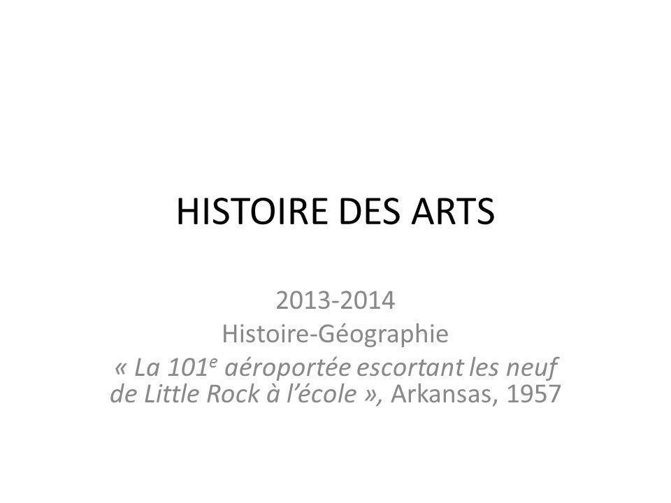 HISTOIRE DES ARTS 2013-2014 Histoire-Géographie « La 101 e aéroportée escortant les neuf de Little Rock à lécole », Arkansas, 1957
