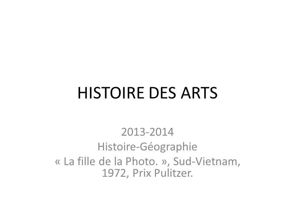 HISTOIRE DES ARTS 2013-2014 Histoire-Géographie « La fille de la Photo. », Sud-Vietnam, 1972, Prix Pulitzer.