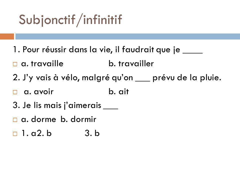 Subjonctif/infinitif 1.Pour réussir dans la vie, il faudrait que je ____ a.
