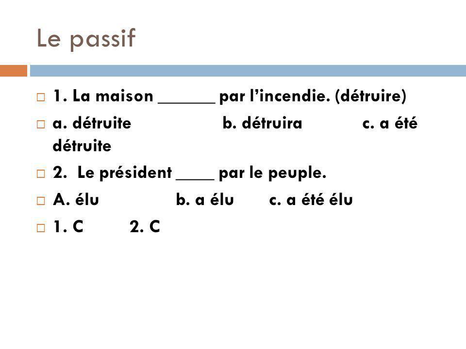 Le passif 1.La maison ______ par lincendie. (détruire) a.