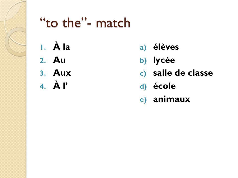 to the- match 1. À la 2. Au 3. Aux 4. À l a) élèves b) lycée c) salle de classe d) école e) animaux