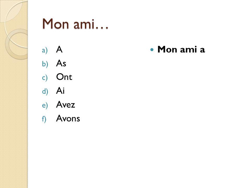 Mon ami… a) A b) As c) Ont d) Ai e) Avez f) Avons Mon ami a